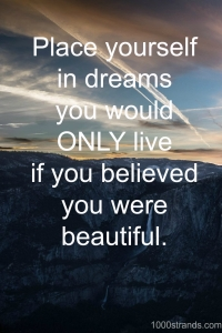 Place yourself in dreams you would only live if you believed you were beautiful