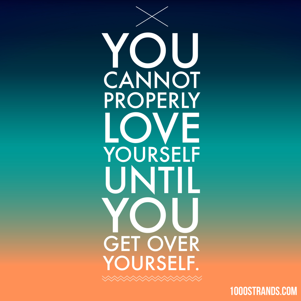 You cannot properly love yourself until you get over yourself. | 1000strands.com