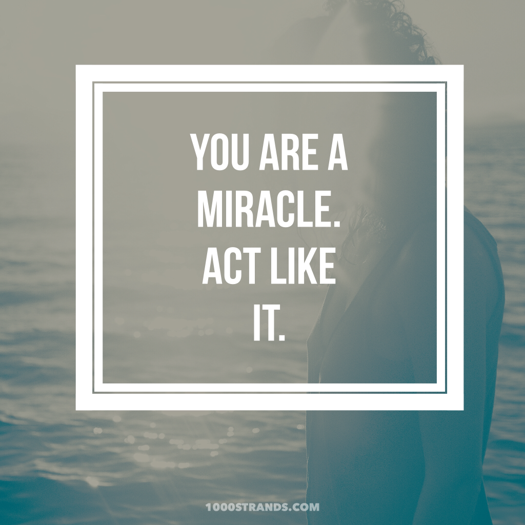 You are a miracle. Act like it. | 1000strands.com