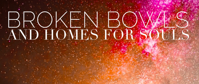 Broken Bowls and Homes for Souls | 1000strands.com