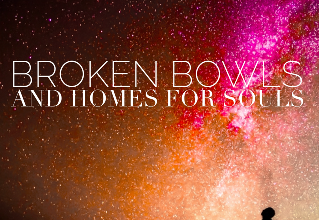 Broken Bowls and Homes for Souls